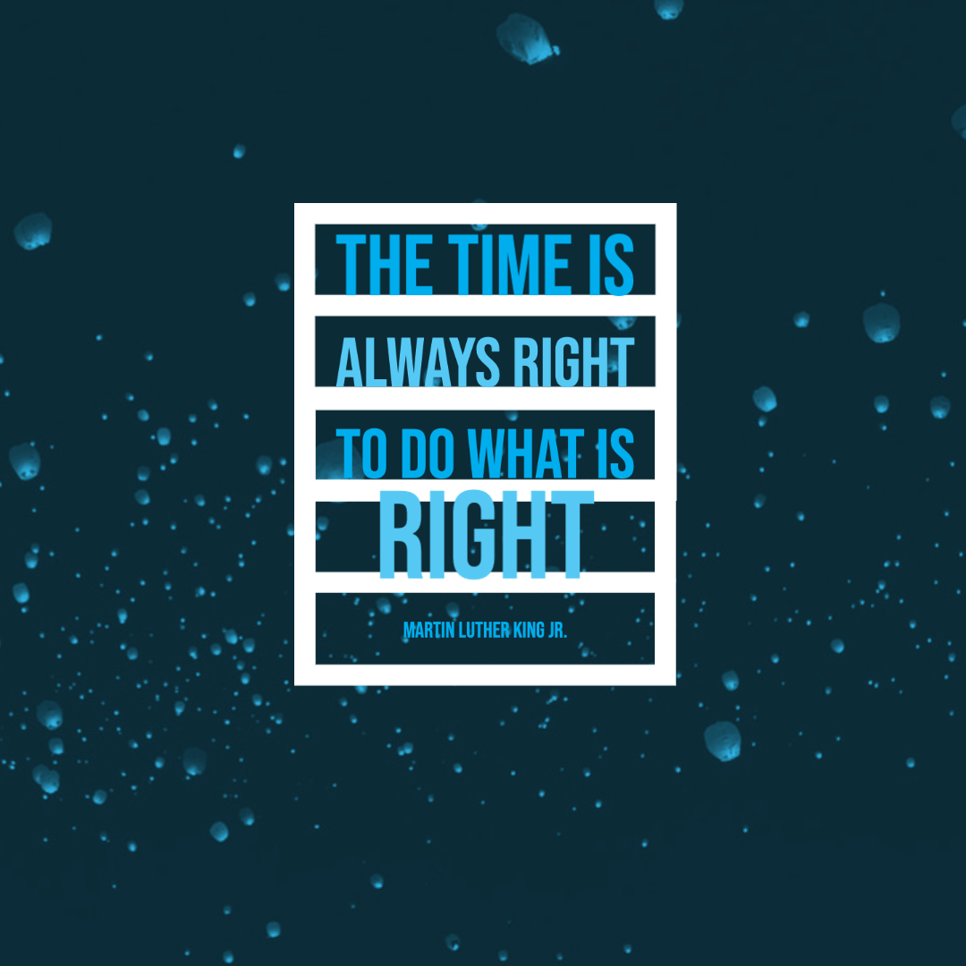 The time is always right to do what is right. MLK